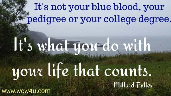 It's not your blue blood, your pedigree or your college degree.  It's what you do with your life that counts.   Millard Fuller