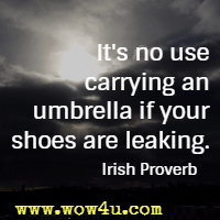 It's no use carrying an umbrella if your shoes are leaking. Irish Proverb