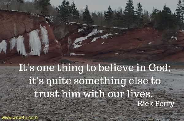 It's one thing to believe in God; it's  quite something else to trust him with our lives. Rick Perry