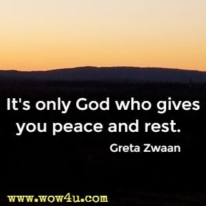 It's only God who gives you peace and rest.  Greta Zwaan