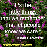 It's the little things that we remember that let people know we care. David DeNotaris