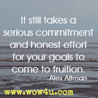 It still takes a serious commitment and honest effort for your goals to come to fruition. Alex Altman