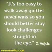 It's too easy to walk away quitter never wins so you should better stay look challenges straight in the eye. Z. Vujcic