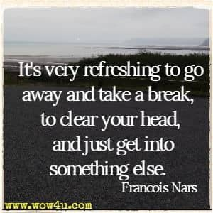 It's very refreshing to go away and take a break, to clear your head, and just get into something else. Francois Nars
