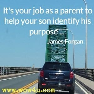 It's your job as a parent to help your son identify his purpose ... James Forgan