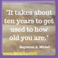 It takes about ten years to get used to how old you are.  Raymond A. Michel