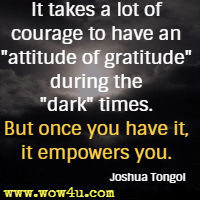 It takes a lot of courage to have an attitude of gratitude during the dark times. But once you have it, it empowers you. Joshua Tongol