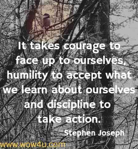 It takes courage to face up to ourselves, humility to accept what we learn about ourselves and discipline to take action. Stephen Joseph
