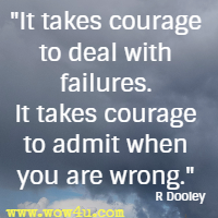 It takes courage to deal with failures. It takes courage to admit when you are wrong. R Dooley