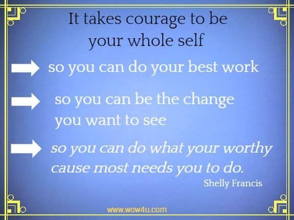 It takes courage to be your whole self so you can do your best work  so you can be the change you want to see so you can do what  your worthy cause most needs you to do.  Shelly Francis