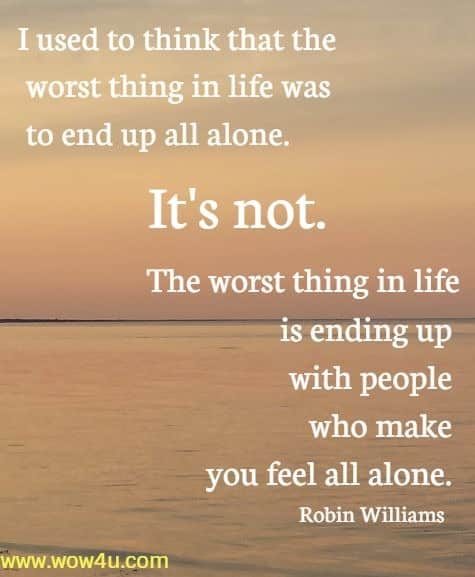 I used to think that the worst thing in life was to end up all alone.  It's not. The worst thing in life is ending up with people who make  you feel all alone. Robin Williams