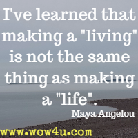 I've learned that making a living is not the same thing as making a life.  Maya Angelou