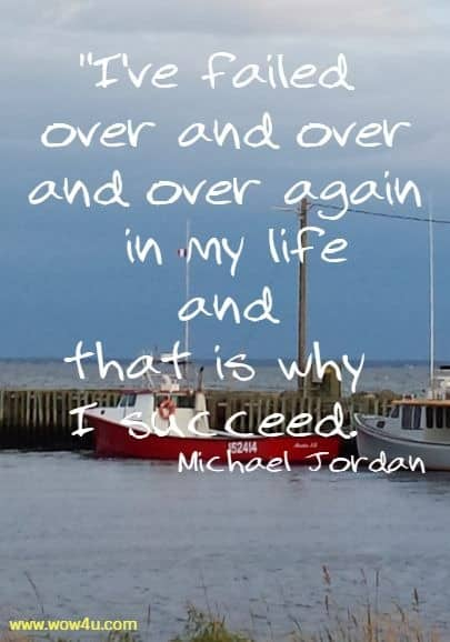 I've failed over and over and over again in my life and that is why I succeed. Michael Jordan