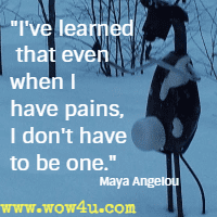 I've learned that even when I have pains, I don't have to be one. Maya Angelou