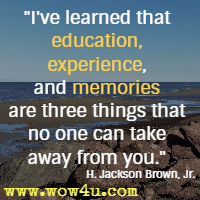 I've learned that education, experience, and memories are three things that no one can take away from you. H. Jackson Brown, Jr.