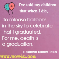 I've told my children that when I die, to release balloons in the sky to celebrate that I graduated. For me, death is a graduation.  Elisabeth Kubler-Ross