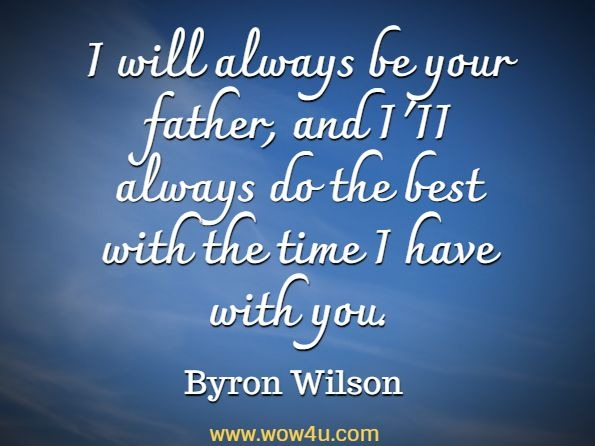 I will always be your father, and I'II always do the best with the time I have with you. Byron Wilson,