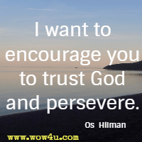 I want to encourage you to trust God and persevere. Os  Hilman