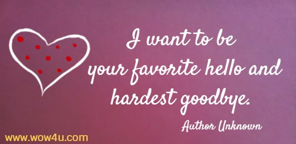 I want to be your favorite hello and hardest goodbye.     Author Unknown