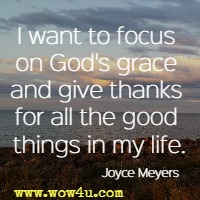 I want to focus on God's grace and give thanks for all the good things in my life. Joyce Meyers