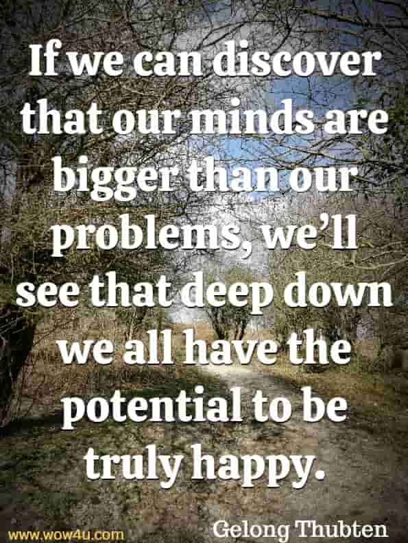 If we can discover that our minds are bigger than our problems, we'll see that deep down we all have the potential to be truly happy. Gelong Thubten, A Monks Guide To Happiness