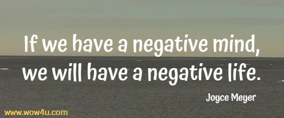 If we have a negative mind, we will have a negative life.  Joyce Meyer