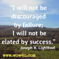 I will not be discouraged by failure; I will not be elated by success. Joseph B. Lightfoot