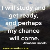 I will study and get ready, and perhaps my chance will come.  Abraham Lincoln