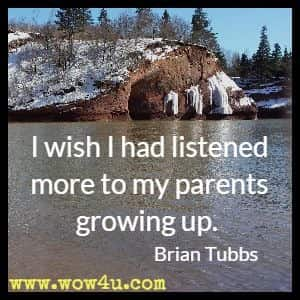 I wish I had listened more to my parents growing up. Brian Tubbs