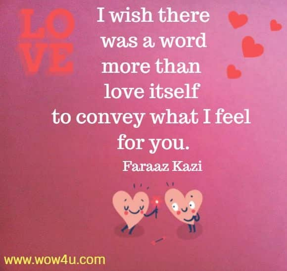 I wish there was a word more than love itself to convey what I feel for you.   Faraaz Kazi