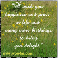 I wish you happiness and peace in life and many more birthdays to bring you delight.