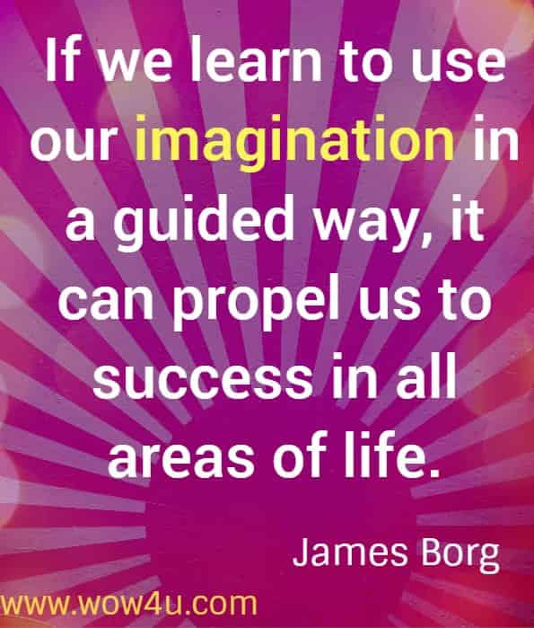 If we learn to use our imagination in a guided way, it can propel us to success in all areas of life. James Borg. Success Quotes