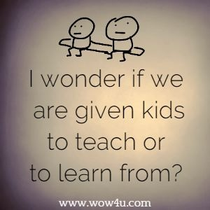 I wonder if we are given kids to teach or to learn from?