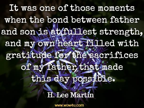 It was one of those moments when the bond between father and son is at fullest strength, and my own heart filled with gratitude for the sacrifices of my father that made this day possible. H. Lee Martin, Technomics