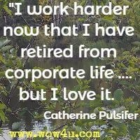 I work harder now that I have retired from corporate life .... but I love it. Catherine Pulsifer
