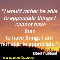 I would rather be able to appreciate things I cannot have than to have things I am not able to appreciate. Elbert Hubbard