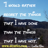 I would rather regret the things that I have done than the things that I have not. Lucille Ball