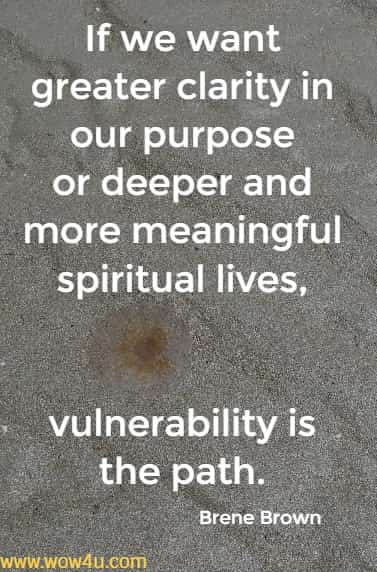 If we want greater clarity in our purpose or deeper  and more meaningful spiritual lives,  vulnerability is the path. Brene Brown