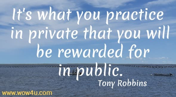 It's what you practice in private that you will be rewarded for in public.   Tony Robbins
