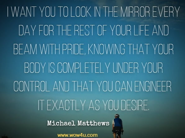 I want you to look in the mirror every day for the rest of your life and beam with pride, knowing that your body is completely under your control and that you can engineer it exactly as you desire.Michael Matthews, Beyond Bigger Leaner Stronger