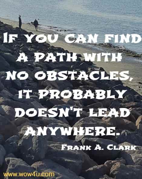 If you can find a path with no obstacles, it probably doesn't lead anywhere.   Frank A. Clark