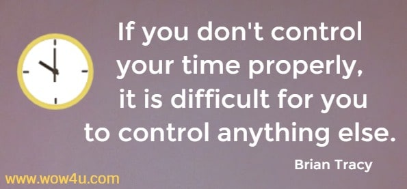 If you don't control your time properly, it is difficult for you to control  anything else.  Brian Tracy