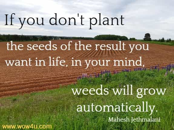 If you don't plant the seeds of the result you want in life, in your mind,  weeds will grow automatically. Mahesh Jethmalani