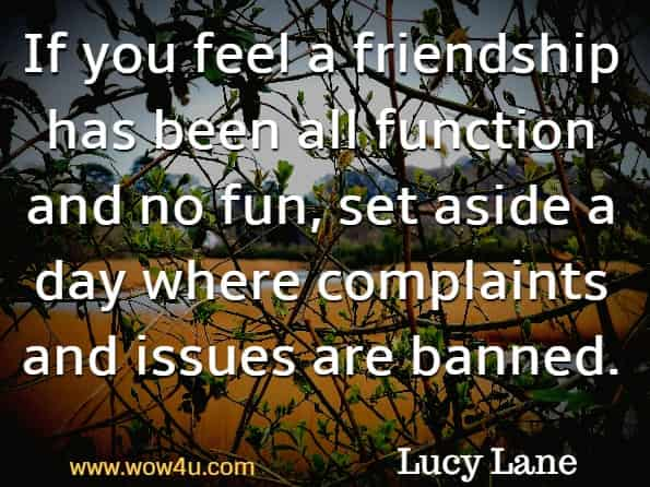 If you feel a friendship has been all function and no fun, set aside a day where complaints and issues are banned. Lucy Lane, The Little Book of Friendship