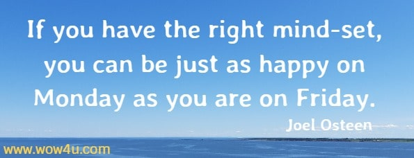 If you have the right mind-set, you can be just as happy on Monday  as you are on Friday.  Joel Osteen