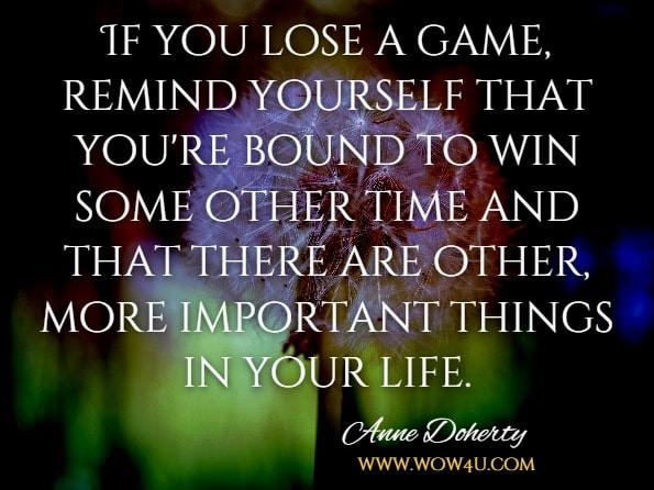 If you lose a game, remind yourself that you're bound to win some other time and that there are other, more important things in your life.Anne Doherty, Big ideas for curious minds