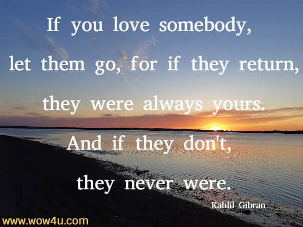 If you love somebody, let them go, for if they return, they were always yours. And if they don't, they never were. Kahlil Gibran