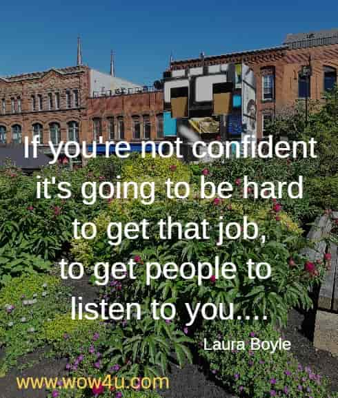 If you're not confident it's going to be hard to get that job, to get people to listen to you....   Laura Boyle