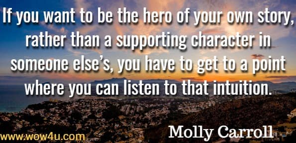 If you want to be the hero of your own story, rather than a supporting character in someone else's, you have to get to a point where you can listen to that intuition. Molly Carroll, Trust within