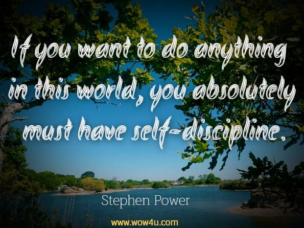 If you want to do anything in this world, you absolutely must have self-discipline.Stephen Power, Self Discipline